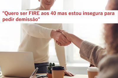 """Estudo de Caso: """"Quero ser FIRE aos 40 mas estou insegura para pedir demissão"""""""