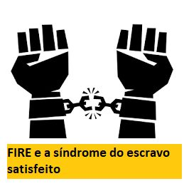 FIRE e a síndrome do escravo satisfeito